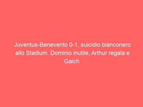 Juventus-Benevento 0-1, suicidio bianconero allo Stadium. Dominio inutile, Arthur regala e Gaich castiga