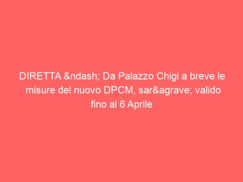 DIRETTA – Da Palazzo Chigi a breve le misure del nuovo DPCM, sarà valido fino al 6 Aprile