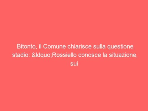 """Bitonto, il Comune chiarisce sulla questione stadio: """"Rossiello conosce la situazione, sui fondi…"""""""