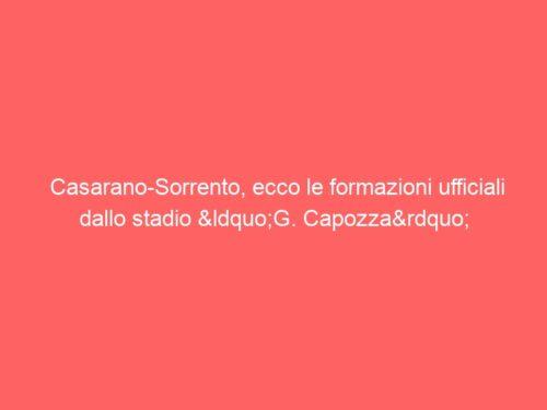 """Casarano-Sorrento, ecco le formazioni ufficiali dallo stadio """"G. Capozza"""""""