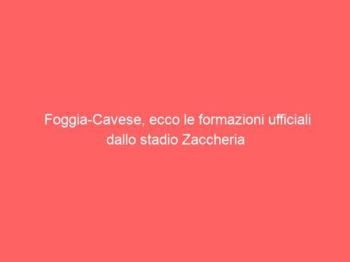 Foggia-Cavese, ecco le formazioni ufficiali dallo stadio Zaccheria