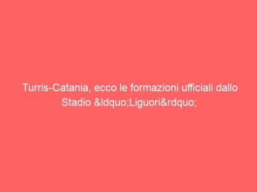"""Turris-Catania, ecco le formazioni ufficiali dallo Stadio """"Liguori"""""""