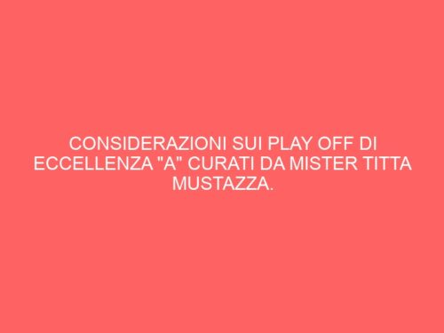 "CONSIDERAZIONI SUI PLAY OFF DI ECCELLENZA ""A"" CURATI DA MISTER TITTA MUSTAZZA."
