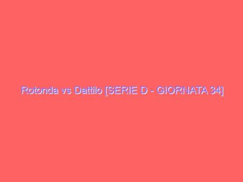 Rotonda vs Dattilo [SERIE D – GIORNATA 34]